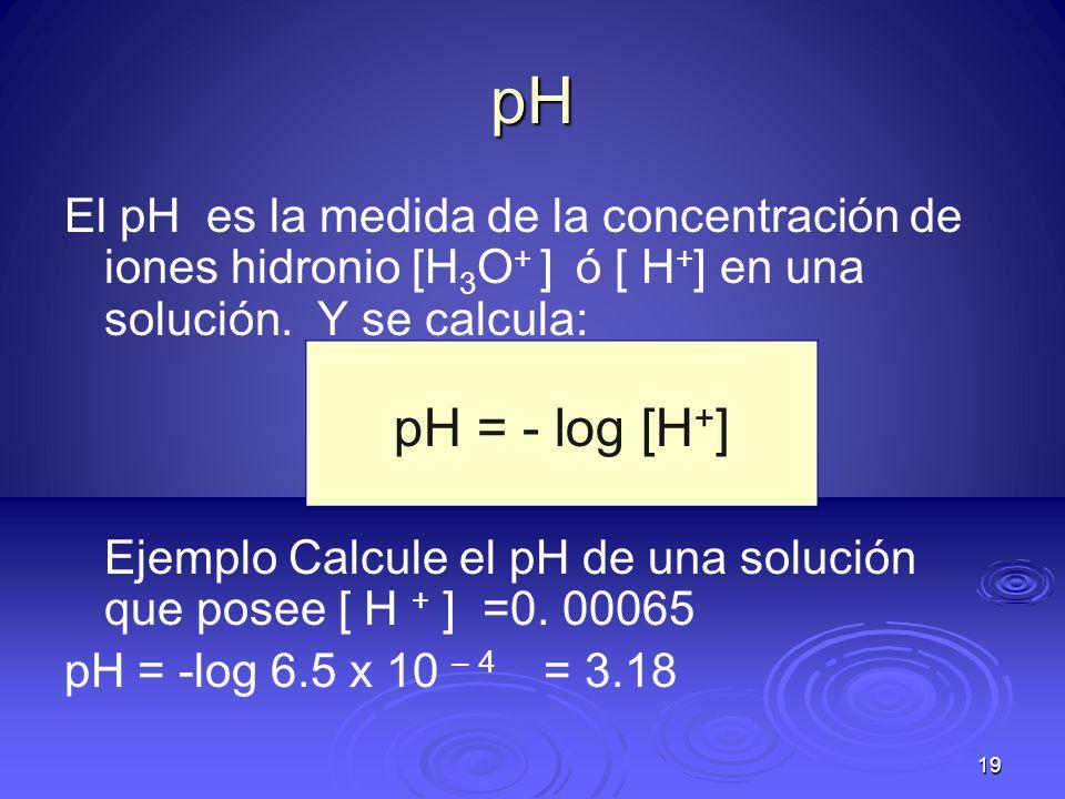 pH El pH es la medida de la concentración de iones hidronio [H3O+ ] ó [ H+] en una solución. Y se calcula: